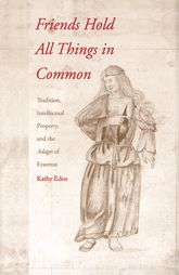 Friends Hold All Things in CommonTradition, Intellectual Property, and the Adages of Erasmus