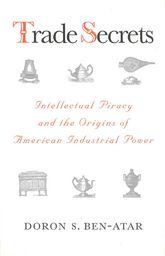 Trade SecretsIntellectual Piracy and the Origins of American Industrial Power$