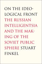 On the Ideological FrontThe Russian Intelligentsia and the Making of the Soviet Public Sphere