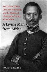 A Living Man from AfricaJan Tzatzoe, Xhosa Chief and Missionary, and the Making of Nineteenth-Century South Africa