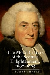 The Moral Culture of the Scottish Enlightenment1690-1805