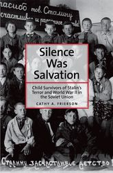 Silence Was SalvationChild Survivors of Stalin's Terror and World War II in the Soviet Union$