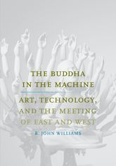 The Buddha in the Machine – Art, Technology, and the Meeting of East and West - Yale Scholarship Online