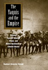Yaquis and the EmpireViolence, Spanish Imperial Power, and Native Resilience in Colonial Mexico