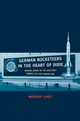 German Rocketeers in the Heart of DixieMaking Sense of the Nazi Past during the Civil Rights Era