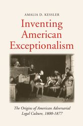 Inventing American ExceptionalismThe Origins of American Adversarial Legal Culture, 1800-1877