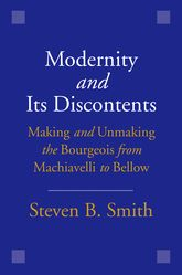 Modernity and Its Discontents: Making and Unmaking the Bourgeois from Machiavelli to Bellow