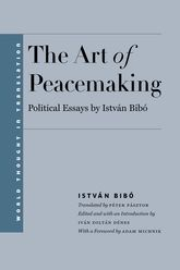 The Art of Peacemaking – Political Essays by István Bibó - Yale Scholarship Online