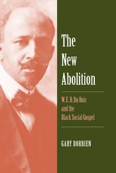 The New AbolitionW. E. B. Du Bois and the Black Social Gospel