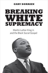 Breaking White SupremacyMartin Luther King Jr. and the Black Social Gospel