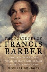 The Fortunes of Francis Barber: The True Story of the Jamaican Slave Who Became Samuel Johnson's Heir