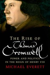 The Rise of Thomas CromwellPower and Politics in the Reign of Henry VIII, 1485-1534