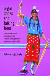 Legal Codes and Talking TreesIndigenous Women's Sovereignty in the Sonoran and Puget Sound Borderlands, 1854-1946