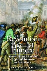 Revolution Against EmpireTaxes, Politics, and the Origins of American Independence