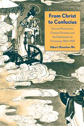 From Christ to Confucius: German Missionaries, Chinese Christians, and the Globalization of Christianity, 1860-1950