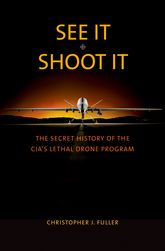 See It/Shoot It: The Secret History of the CIA's Lethal Drone Program